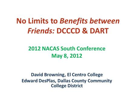 No Limits to Benefits between Friends: DCCCD & DART 2012 NACAS South Conference May 8, 2012 David Browning, El Centro College Edward DesPlas, Dallas County.