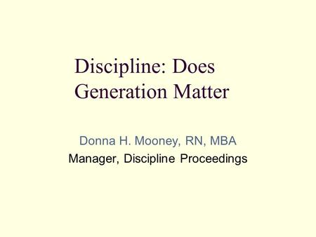 Donna H. Mooney, RN, MBA Manager, Discipline Proceedings Discipline: Does Generation Matter.