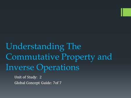 Understanding The Commutative Property and Inverse Operations Unit of Study: 2 Global Concept Guide: 7of 7.
