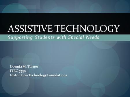 ASSISTIVE TECHNOLOGY Supporting Students with Special Needs Donnia M. Turner ITEC 7530 Instruction Technology Foundations.