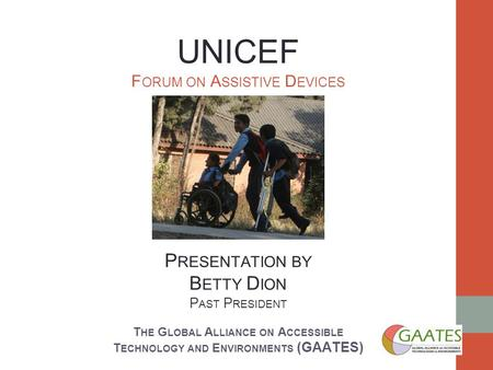UNICEF F ORUM ON A SSISTIVE D EVICES P RESENTATION BY B ETTY D ION P AST P RESIDENT T HE G LOBAL A LLIANCE ON A CCESSIBLE T ECHNOLOGY AND E NVIRONMENTS.