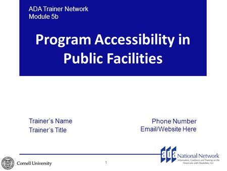 Program Accessibility in Public Facilities ADA Trainer Network Module 5b Trainer's Name Trainer's Title Phone Number Email/Website Here 1.