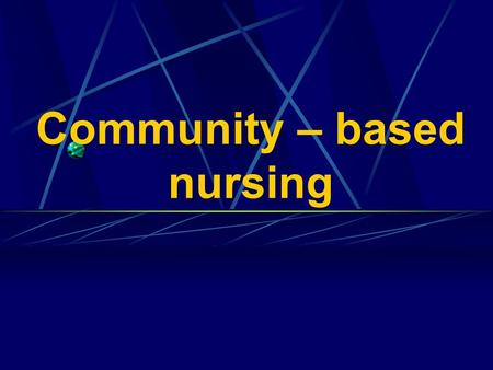 Community – based nursing. Key terms: Community – People and the relationships that emerge among them as they develop and use in common some agencies.
