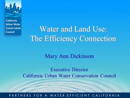Water and Land Use: The Efficiency Connection Mary Ann Dickinson Executive Director California Urban Water Conservation Council.