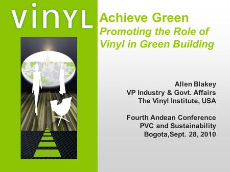 Achieve Green Promoting the Role of Vinyl in Green Building Allen Blakey VP Industry & Govt. Affairs The Vinyl Institute, USA Fourth Andean Conference.