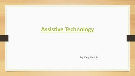 Assistive Technology By: Kelly Nichols. Explanation of Assistive Technology Assistive Technology is anything that can be purchased or modified to assist.