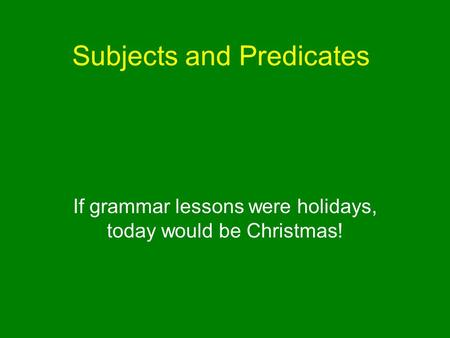 Subjects and Predicates If grammar lessons were holidays, today would be Christmas!