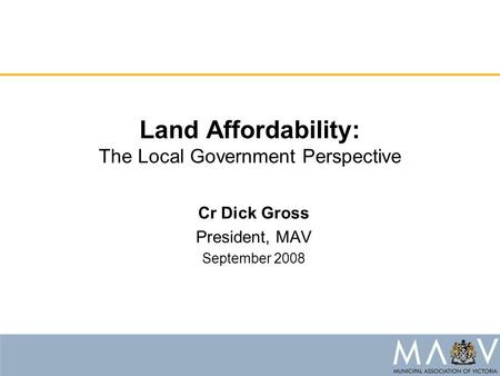 Land Affordability: The Local Government Perspective Cr Dick Gross President, MAV September 2008.
