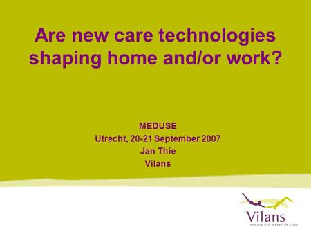 Are new care technologies shaping home and/or work? MEDUSE Utrecht, 20-21 September 2007 Jan Thie Vilans.