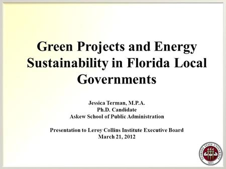 Green Projects and Energy Sustainability in Florida Local Governments Jessica Terman, M.P.A. Ph.D. Candidate Askew School of Public Administration Presentation.