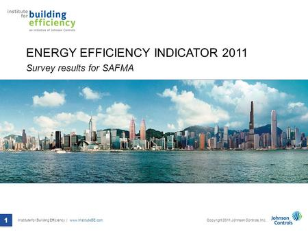Institute for Building Efficiency | www.InstituteBE.com 1 Copyright 2011 Johnson Controls, Inc. 1 ENERGY EFFICIENCY INDICATOR 2011 Survey results for SAFMA.