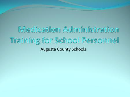 Augusta County Schools. Introduction Whenever possible, medication should be administered at home. Unlicensed school personnel must have training regarding.