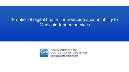Andrey Ostrovsky, MD CEO | Co-Founder | Care at Hand Frontier of digital health – introducing accountability to Medicaid-funded services.