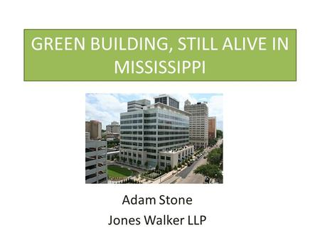 GREEN BUILDING, STILL ALIVE IN MISSISSIPPI Adam Stone Jones Walker LLP.