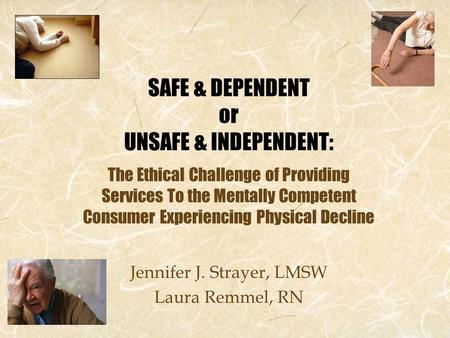 SAFE & DEPENDENT or UNSAFE & INDEPENDENT: The Ethical Challenge of Providing Services To the Mentally Competent Consumer Experiencing Physical Decline.