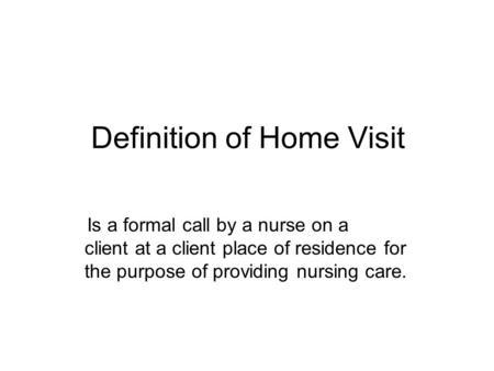 Definition of Home Visit Is a formal call by a nurse on a client at a client place of residence for the purpose of providing nursing care.
