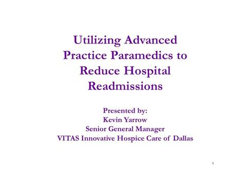 1 Utilizing Advanced Practice Paramedics to Reduce Hospital Readmissions Presented by: Kevin Yarrow Senior General Manager VITAS Innovative Hospice Care.