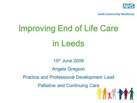 Improving End of Life Care in Leeds 15 th June 2009 Angela Gregson Practice and Professional Development Lead Palliative and Continuing Care.