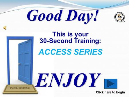 ENJOY Click here to begin Good Day! This is your 30-Second Training: ACCESS SERIES.