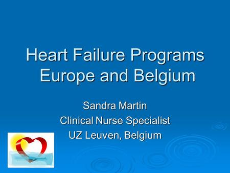 Heart Failure Programs Europe and Belgium Sandra Martin Clinical Nurse Specialist UZ Leuven, Belgium.