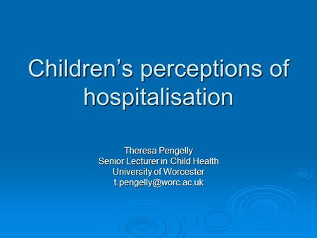 Children's perceptions of hospitalisation Theresa Pengelly Senior Lecturer in Child Health University of Worcester