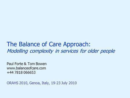 The Balance of Care Approach: Modelling complexity in services for older people Paul Forte & Tom Bowen www.balanceofcare.com +44 7818 066653 ORAHS 2010,