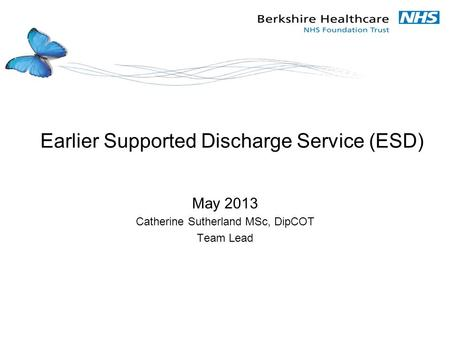 Earlier Supported Discharge Service (ESD) May 2013 Catherine Sutherland MSc, DipCOT Team Lead.