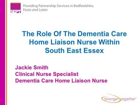 The Role Of The Dementia Care Home Liaison Nurse Within South East Essex Jackie Smith Clinical Nurse Specialist Dementia Care Home Liaison Nurse.