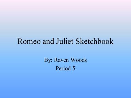 Romeo and Juliet Sketchbook By: Raven Woods Period 5.