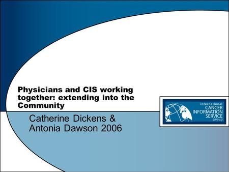 Physicians and CIS working together: extending into the Community Catherine Dickens & Antonia Dawson 2006.