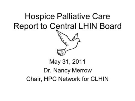 Hospice Palliative Care Report to Central LHIN Board May 31, 2011 Dr. Nancy Merrow Chair, HPC Network for CLHIN.