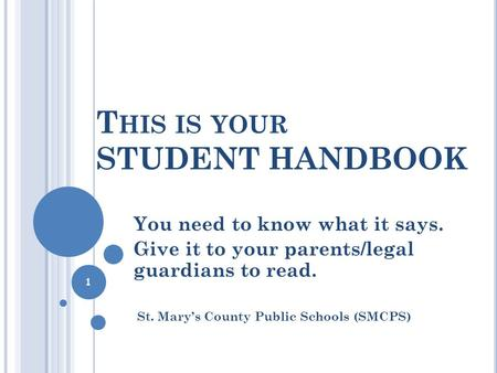 T HIS IS YOUR STUDENT HANDBOOK You need to know what it says. Give it to your parents/legal guardians to read. St. Mary's County Public Schools (SMCPS)
