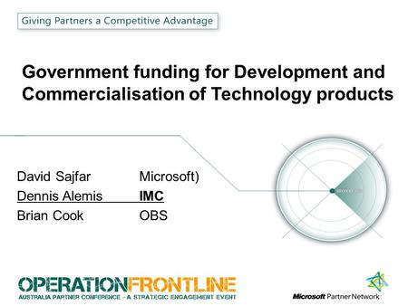 Government funding for Development and Commercialisation of Technology products David Sajfar Microsoft) Dennis Alemis IMC Brian CookOBS.