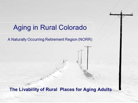 The Livability of Rural Places for Aging Adults Aging in Rural Colorado A Naturally Occurring Retirement Region (NORR)