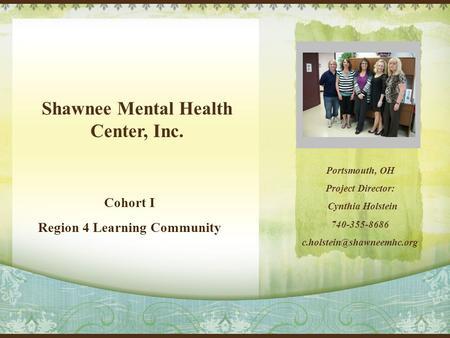 Shawnee Mental Health Center, Inc. Cohort I Region 4 Learning Community Portsmouth, OH Project Director: Cynthia Holstein 740-355-8686