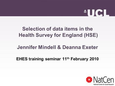 Selection of data items in the Health Survey for England (HSE) Jennifer Mindell & Deanna Exeter EHES training seminar 11 th February 2010.