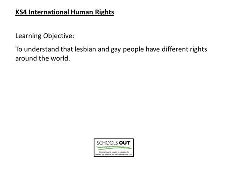 KS4 International Human Rights Learning Objective: To understand that lesbian and gay people have different rights around the world.