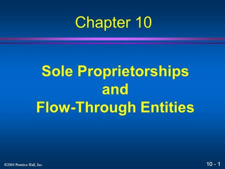 10 - 1 ©2004 Prentice Hall, Inc. Sole Proprietorships and Flow-Through Entities Chapter 10.