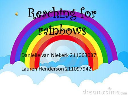 Reaching for rainbows Danielle van Niekerk 211063037 Lauren Henderson 211097942.
