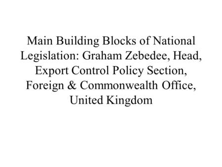Main Building Blocks of National Legislation: Graham Zebedee, Head, Export Control Policy Section, Foreign & Commonwealth Office, United Kingdom.