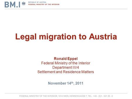 FEDERAL MINISTRY OF THE INTERIOR, 1014 WIEN, HERRENGASSE 7, TEL.: +43 - (0)1 - 531 26 - 0 Legal migration to Austria Ronald Eppel Federal Ministry of the.