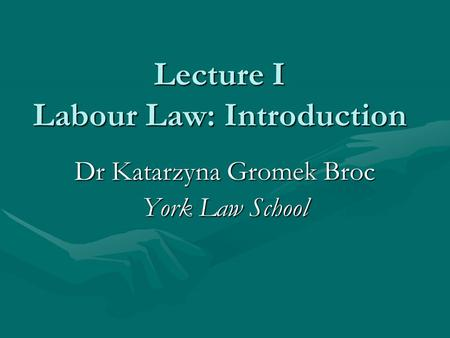 Lecture I Labour Law: Introduction Dr Katarzyna Gromek Broc York Law School.