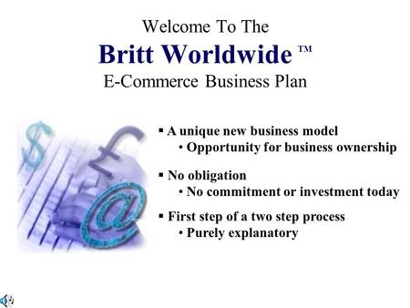 Welcome To The Britt Worldwide TM E-Commerce Business Plan  A unique new business model Opportunity for business ownership  No obligation No commitment.