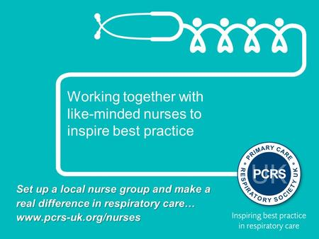 Working together with like-minded nurses to inspire best practice Set up a local nurse group and make a real difference in respiratory care… www.pcrs-uk.org/nurses.