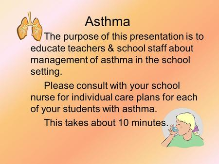Asthma The purpose of this presentation is to educate teachers & school staff about management of asthma in the school setting. Please consult with your.