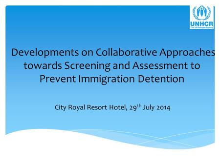 Developments on Collaborative Approaches towards Screening and Assessment to Prevent Immigration Detention City Royal Resort Hotel, 29 th July 2014.