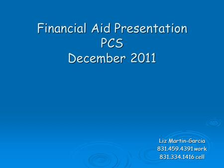 Financial Aid Presentation PCS December 2011 Liz Martin-Garcia 831.459.4391 work 831.334.1416 cell.
