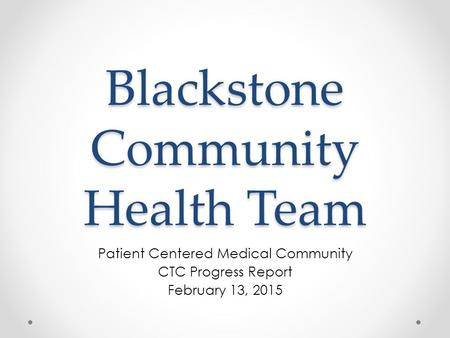 Blackstone Community Health Team Patient Centered Medical Community CTC Progress Report February 13, 2015.