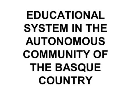 EDUCATIONAL SYSTEM IN THE AUTONOMOUS COMMUNITY OF THE BASQUE COUNTRY.