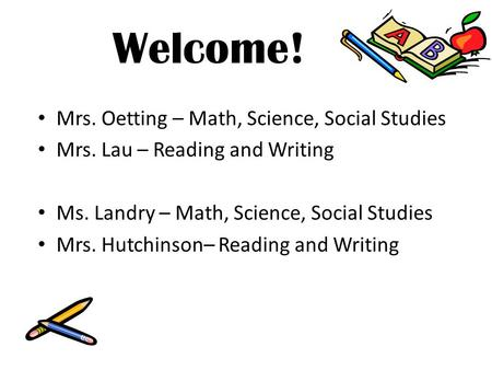 Welcome! Mrs. Oetting – Math, Science, Social Studies Mrs. Lau – Reading and Writing Ms. Landry – Math, Science, Social Studies Mrs. Hutchinson– Reading.